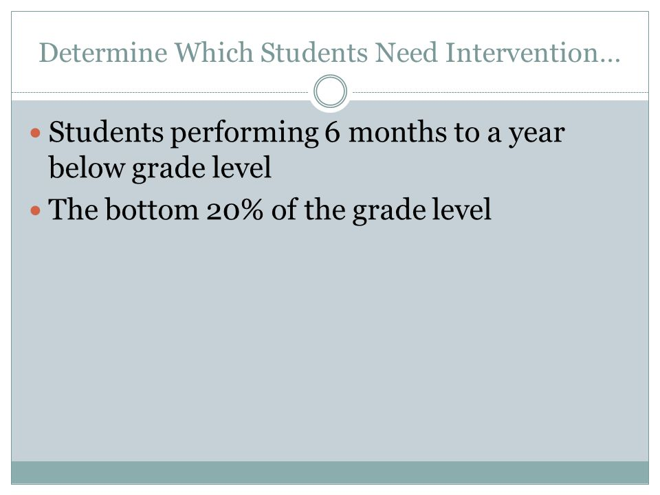 Determine Which Students Need Intervention… Students performing 6 months to a year below grade level The bottom 20% of the grade level