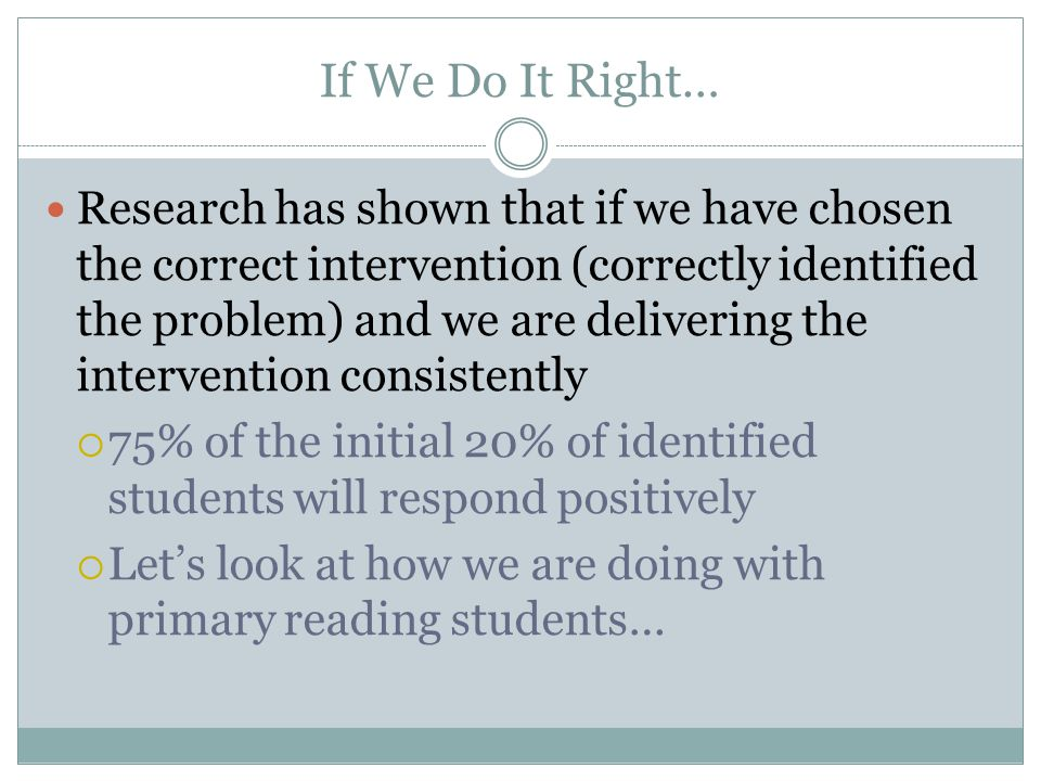 If We Do It Right… Research has shown that if we have chosen the correct intervention (correctly identified the problem) and we are delivering the intervention consistently  75% of the initial 20% of identified students will respond positively  Let's look at how we are doing with primary reading students…