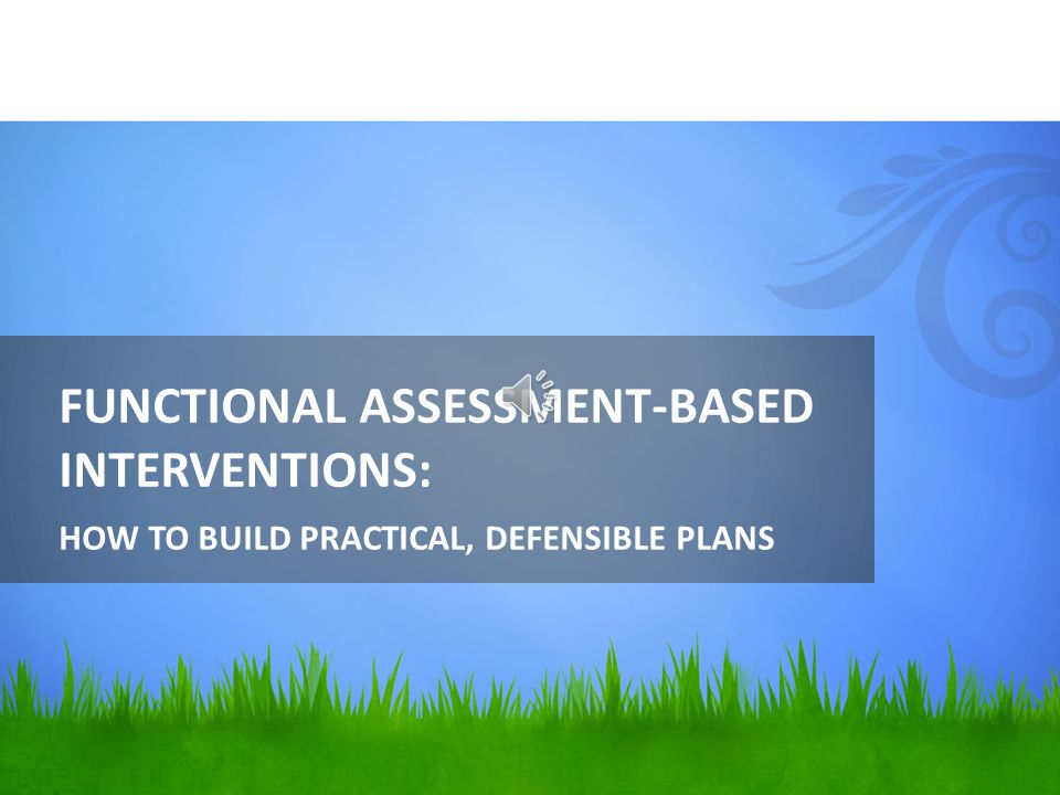 FUNCTIONAL ASSESSMENT-BASED INTERVENTIONS: HOW TO BUILD PRACTICAL, DEFENSIBLE PLANS
