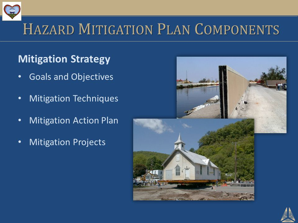 Mitigation Strategy Goals and Objectives Mitigation Techniques Mitigation Action Plan Mitigation Projects H AZARD M ITIGATION P LAN C OMPONENTS