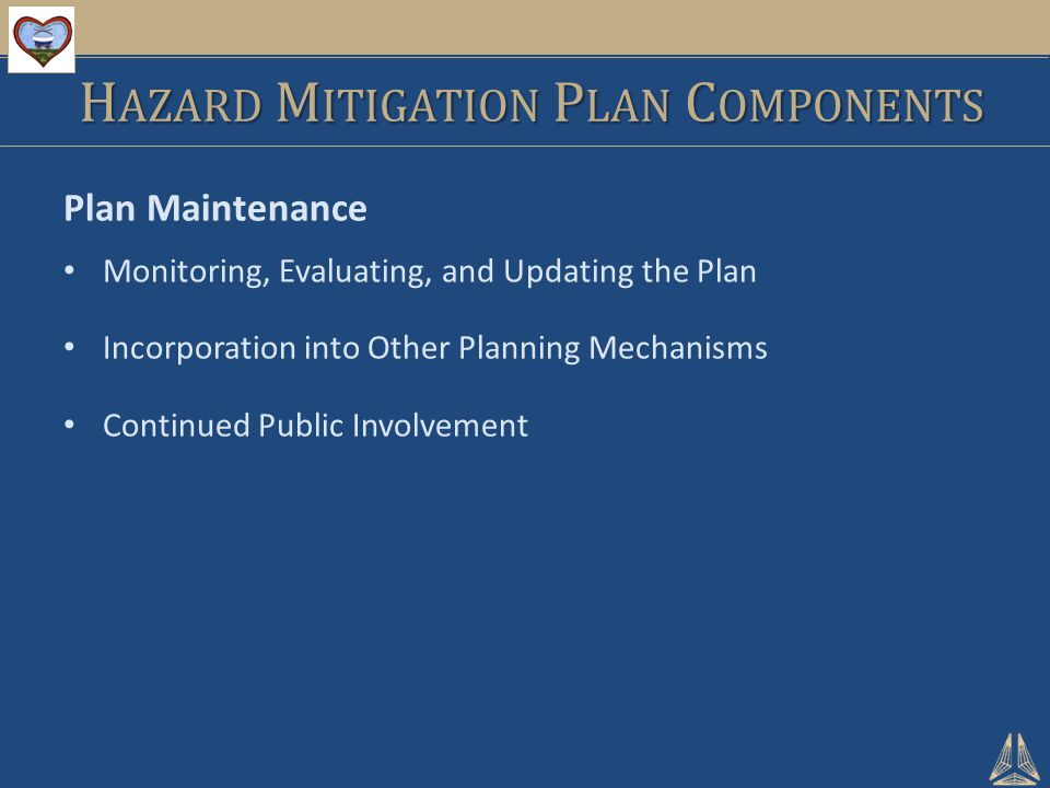 Plan Maintenance Monitoring, Evaluating, and Updating the Plan Incorporation into Other Planning Mechanisms Continued Public Involvement H AZARD M ITIGATION P LAN C OMPONENTS