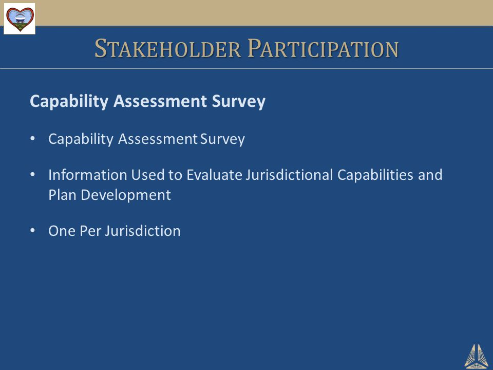 S TAKEHOLDER P ARTICIPATION Capability Assessment Survey Information Used to Evaluate Jurisdictional Capabilities and Plan Development One Per Jurisdiction