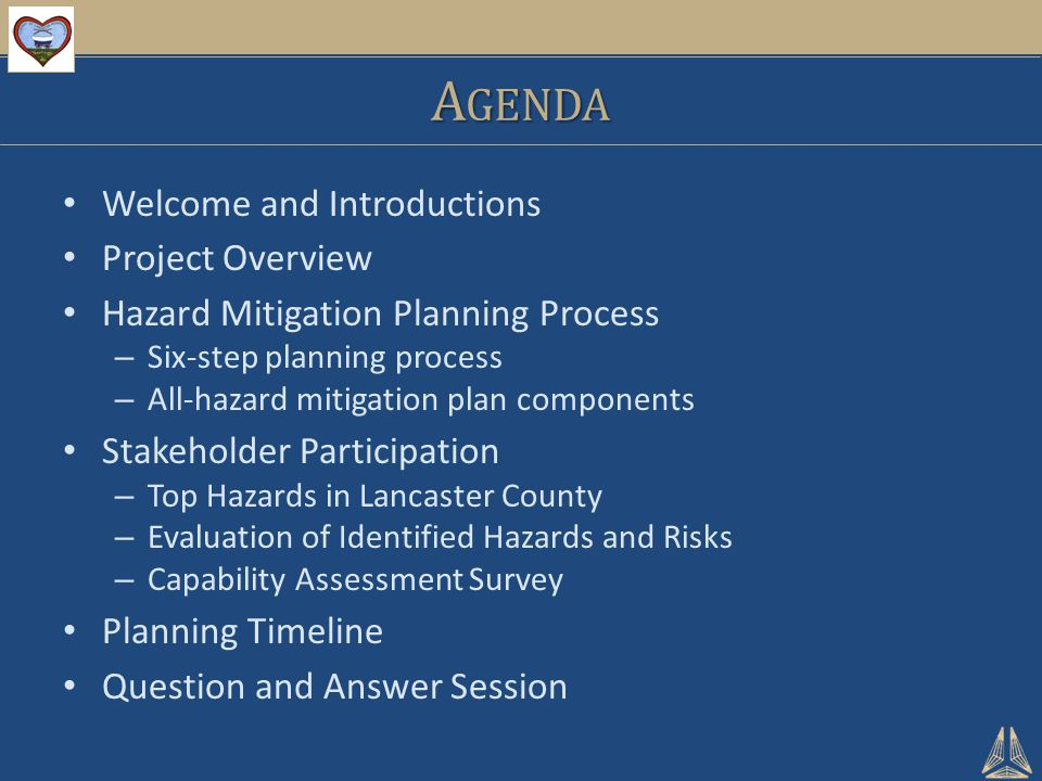 A GENDA Welcome and Introductions Project Overview Hazard Mitigation Planning Process – Six-step planning process – All-hazard mitigation plan components Stakeholder Participation – Top Hazards in Lancaster County – Evaluation of Identified Hazards and Risks – Capability Assessment Survey Planning Timeline Question and Answer Session