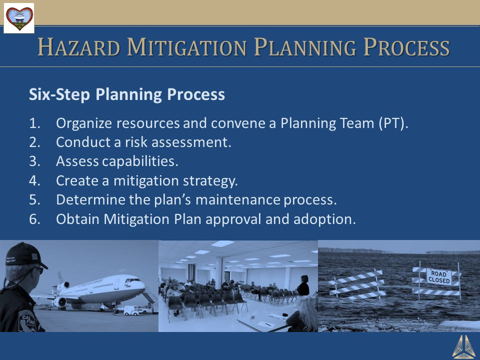 H AZARD M ITIGATION P LANNING P ROCESS Six-Step Planning Process 1.Organize resources and convene a Planning Team (PT).