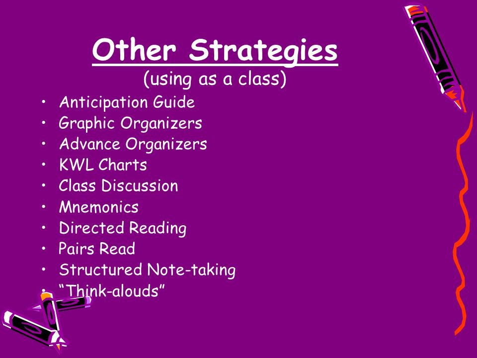 Other Strategies (using as a class) Anticipation Guide Graphic Organizers Advance Organizers KWL Charts Class Discussion Mnemonics Directed Reading Pairs Read Structured Note-taking Think-alouds