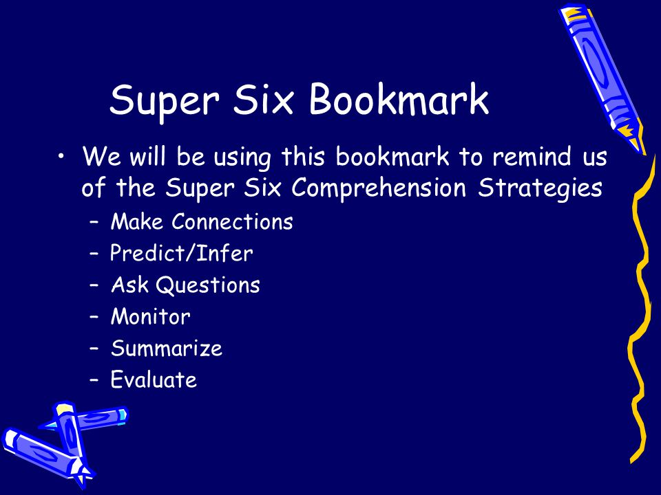 Super Six Bookmark We will be using this bookmark to remind us of the Super Six Comprehension Strategies –Make Connections –Predict/Infer –Ask Questions –Monitor –Summarize –Evaluate