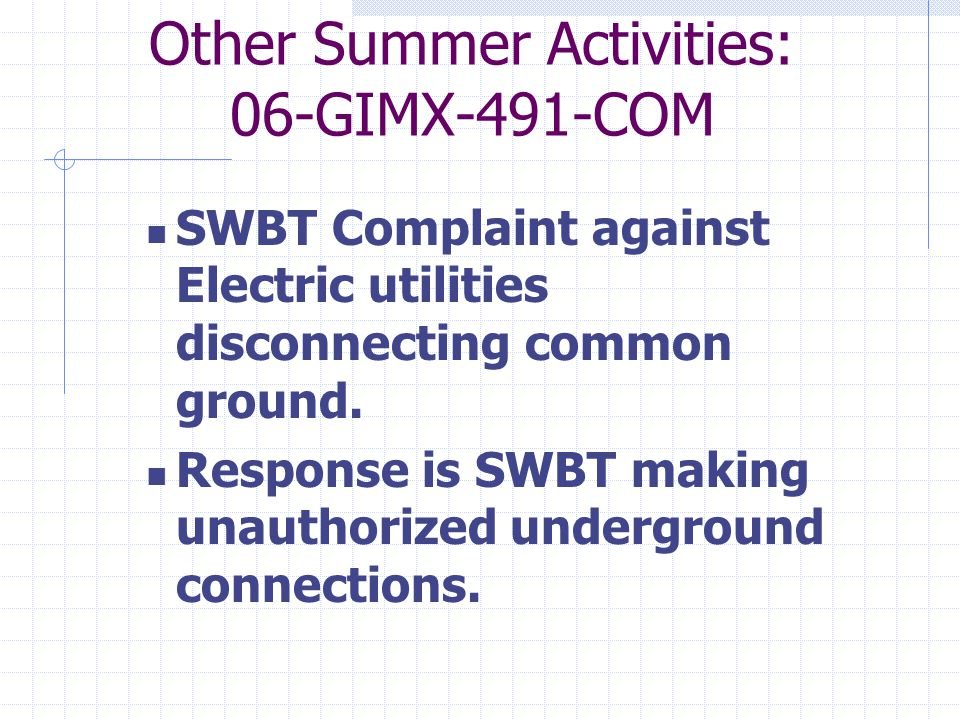Other Summer Activities: 06-GIMX-491-COM SWBT Complaint against Electric utilities disconnecting common ground.