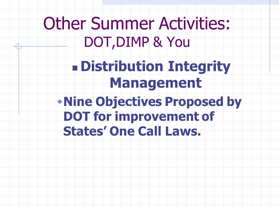 Other Summer Activities: DOT,DIMP & You Distribution Integrity Management  Nine Objectives Proposed by DOT for improvement of States' One Call Laws.