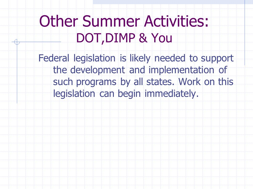 Other Summer Activities: DOT,DIMP & You Federal legislation is likely needed to support the development and implementation of such programs by all states.