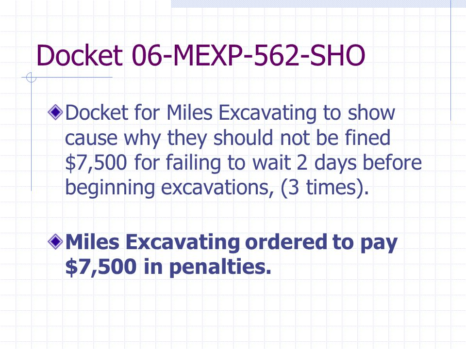 Docket 06-MEXP-562-SHO Docket for Miles Excavating to show cause why they should not be fined $7,500 for failing to wait 2 days before beginning excavations, (3 times).