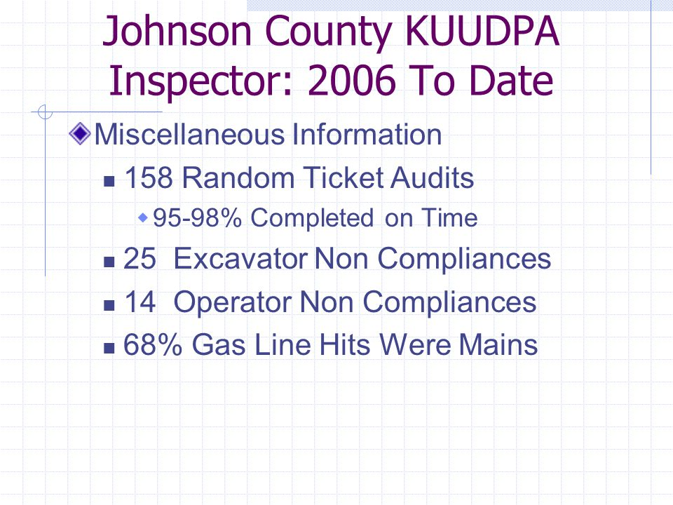 Johnson County KUUDPA Inspector: 2006 To Date Miscellaneous Information 158 Random Ticket Audits  95-98% Completed on Time 25 Excavator Non Compliances 14 Operator Non Compliances 68% Gas Line Hits Were Mains