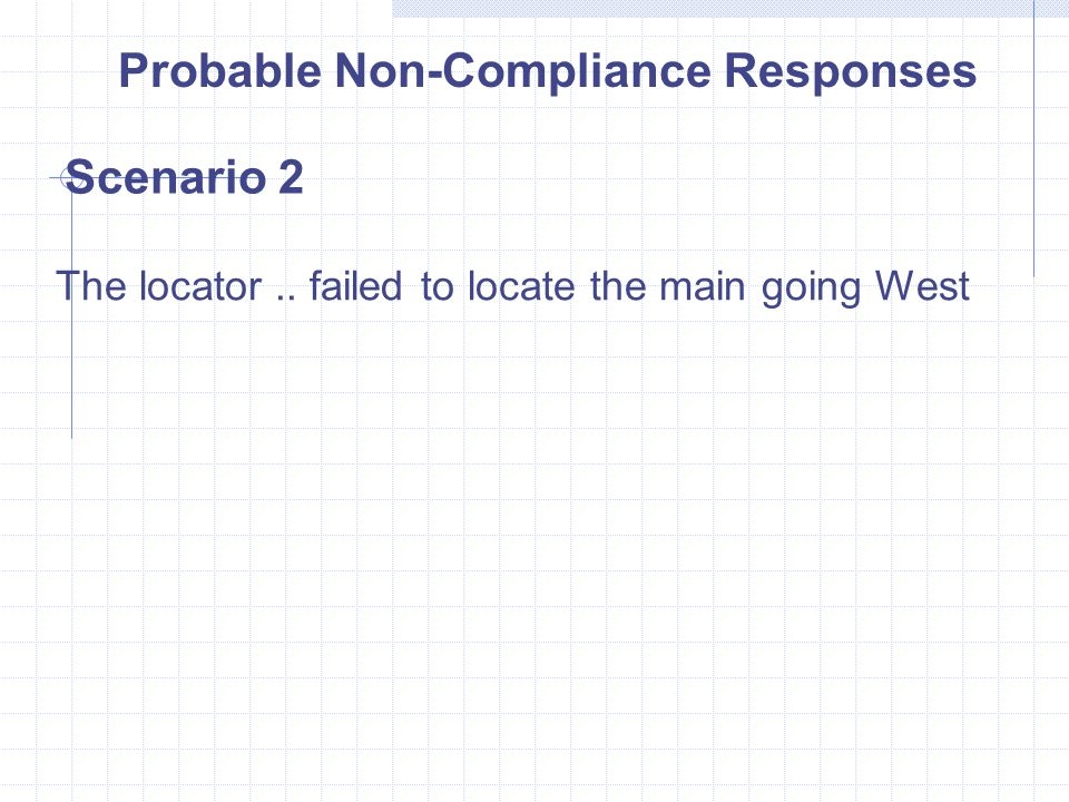 Probable Non-Compliance Responses Scenario 2 The locator.. failed to locate the main going West