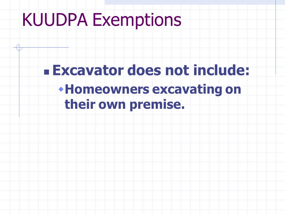 KUUDPA Exemptions Excavator does not include:  Homeowners excavating on their own premise.