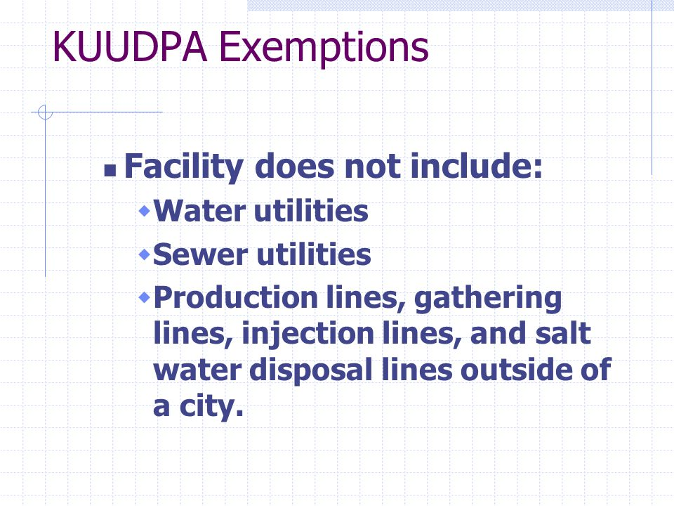 KUUDPA Exemptions Facility does not include:  Water utilities  Sewer utilities  Production lines, gathering lines, injection lines, and salt water disposal lines outside of a city.