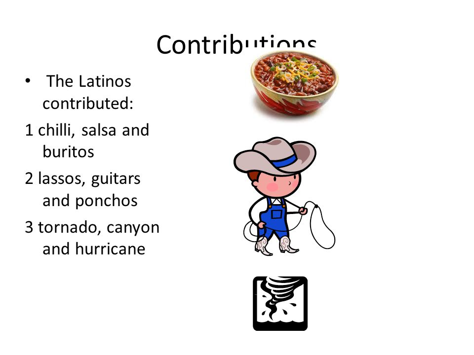 Contributions The Latinos contributed: 1 chilli, salsa and buritos 2 lassos, guitars and ponchos 3 tornado, canyon and hurricane