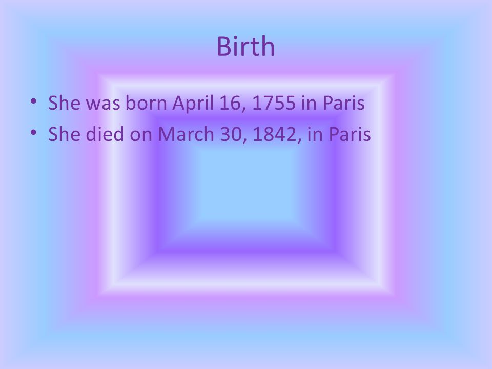 Birth She was born April 16, 1755 in Paris She died on March 30, 1842, in Paris