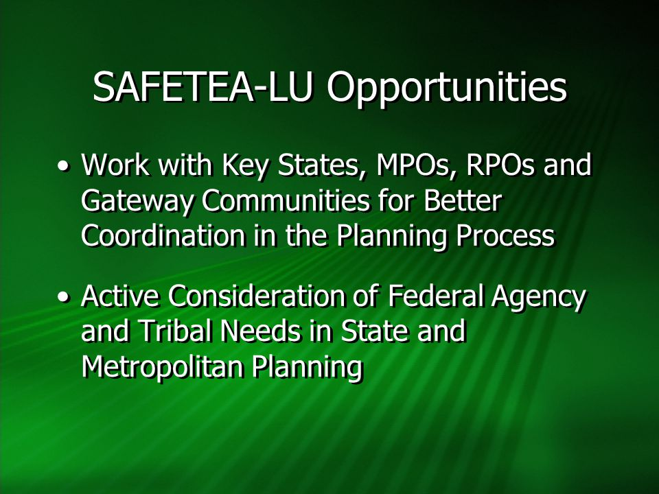 SAFETEA-LU Opportunities Work with Key States, MPOs, RPOs and Gateway Communities for Better Coordination in the Planning Process Active Consideration of Federal Agency and Tribal Needs in State and Metropolitan Planning Work with Key States, MPOs, RPOs and Gateway Communities for Better Coordination in the Planning Process Active Consideration of Federal Agency and Tribal Needs in State and Metropolitan Planning