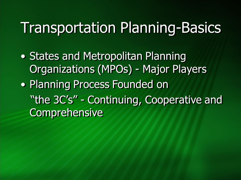Transportation Planning-Basics States and Metropolitan Planning Organizations (MPOs) - Major Players Planning Process Founded on the 3C's - Continuing, Cooperative and Comprehensive States and Metropolitan Planning Organizations (MPOs) - Major Players Planning Process Founded on the 3C's - Continuing, Cooperative and Comprehensive