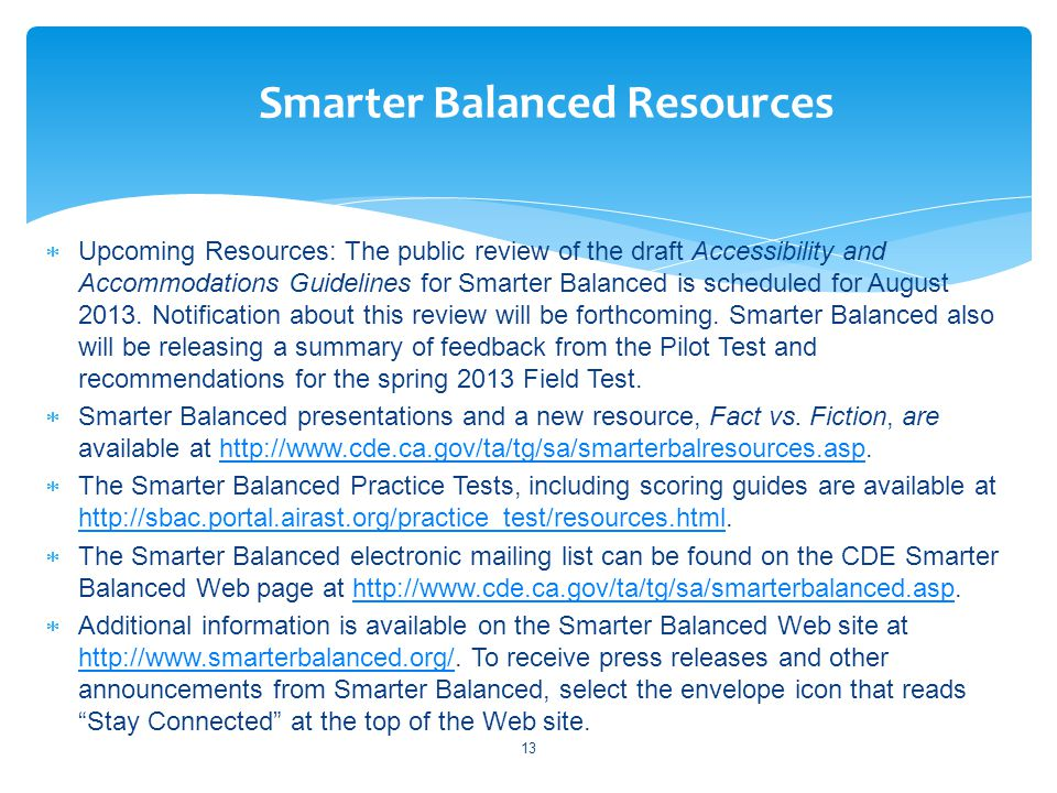  Upcoming Resources: The public review of the draft Accessibility and Accommodations Guidelines for Smarter Balanced is scheduled for August 2013.