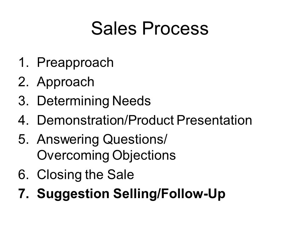 Sales Process 1.Preapproach 2.Approach 3.Determining Needs 4.Demonstration/Product Presentation 5.Answering Questions/ Overcoming Objections 6.Closing the Sale 7.Suggestion Selling/Follow-Up