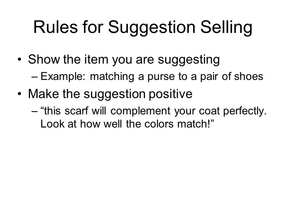 Rules for Suggestion Selling Show the item you are suggesting –Example: matching a purse to a pair of shoes Make the suggestion positive – this scarf will complement your coat perfectly.