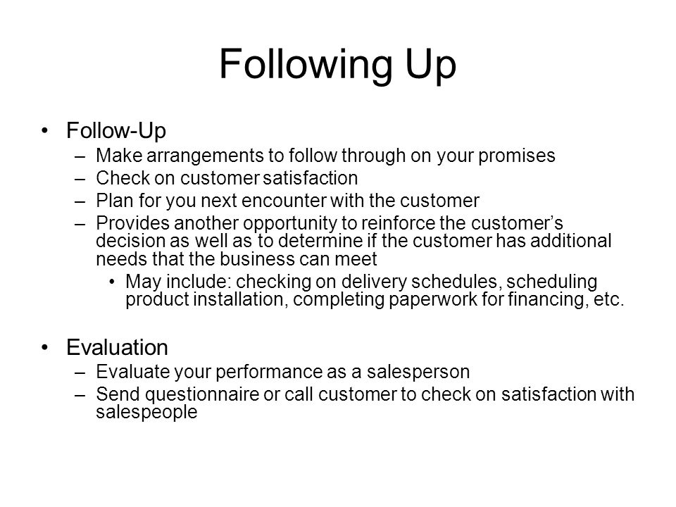 Following Up Follow-Up –Make arrangements to follow through on your promises –Check on customer satisfaction –Plan for you next encounter with the customer –Provides another opportunity to reinforce the customer's decision as well as to determine if the customer has additional needs that the business can meet May include: checking on delivery schedules, scheduling product installation, completing paperwork for financing, etc.