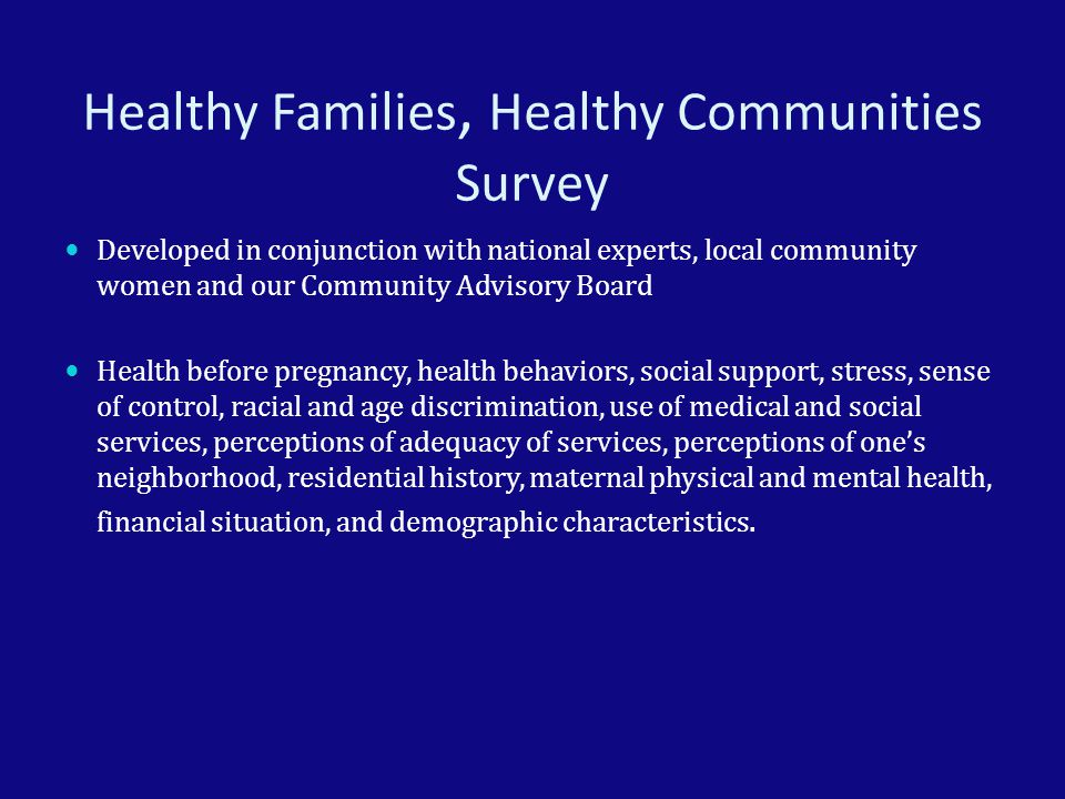 Healthy Families, Healthy Communities Survey Developed in conjunction with national experts, local community women and our Community Advisory Board Health before pregnancy, health behaviors, social support, stress, sense of control, racial and age discrimination, use of medical and social services, perceptions of adequacy of services, perceptions of one's neighborhood, residential history, maternal physical and mental health, financial situation, and demographic characteristics.