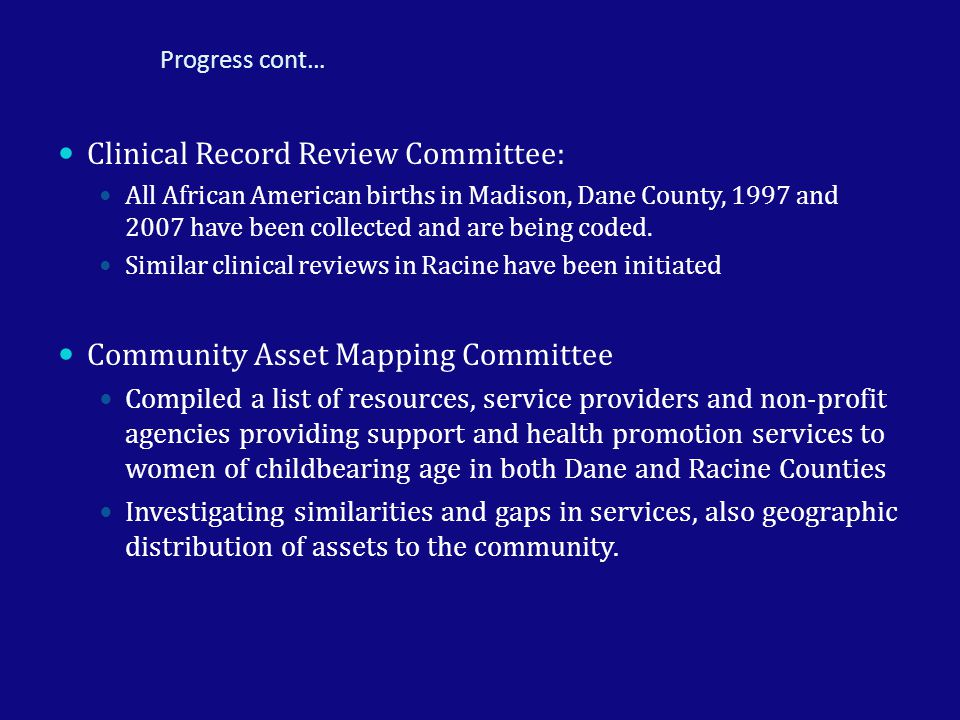 Progress cont… Clinical Record Review Committee: All African American births in Madison, Dane County, 1997 and 2007 have been collected and are being coded.