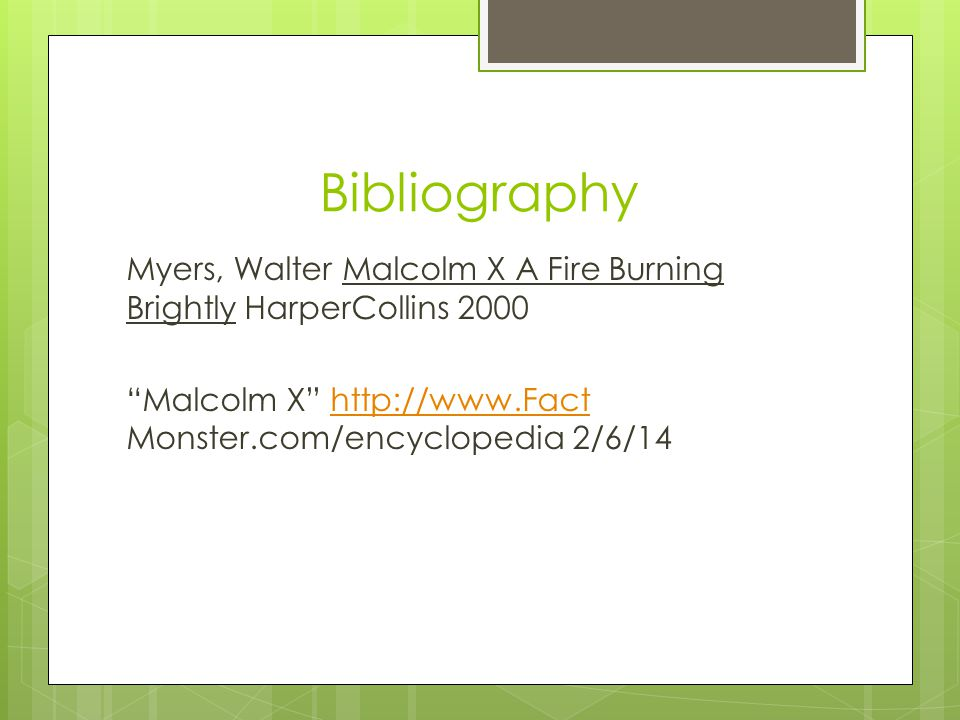 Bibliography Myers, Walter Malcolm X A Fire Burning Brightly HarperCollins 2000 Malcolm X http://www.Fact Monster.com/encyclopedia 2/6/14http://www.Fact