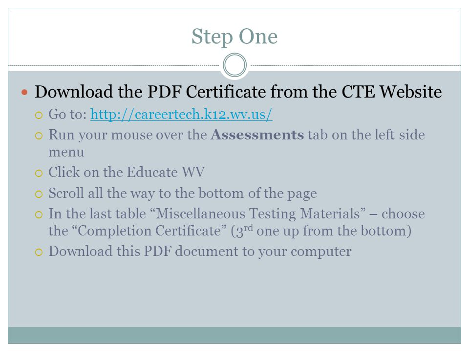 Step One Download the PDF Certificate from the CTE Website  Go to: http://careertech.k12.wv.us/http://careertech.k12.wv.us/  Run your mouse over the Assessments tab on the left side menu  Click on the Educate WV  Scroll all the way to the bottom of the page  In the last table Miscellaneous Testing Materials – choose the Completion Certificate (3 rd one up from the bottom)  Download this PDF document to your computer