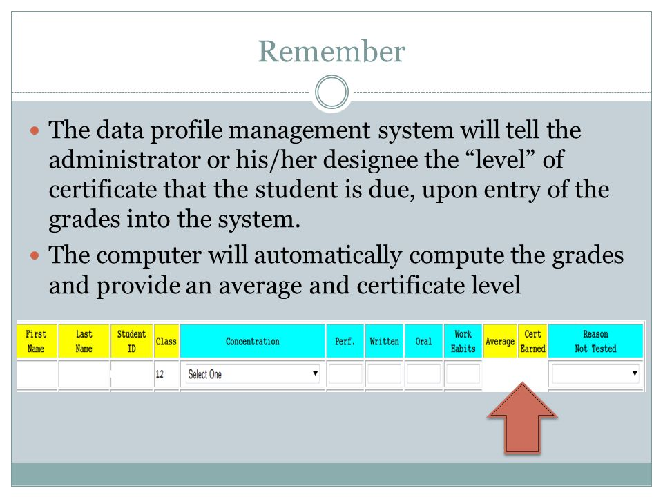 Remember The data profile management system will tell the administrator or his/her designee the level of certificate that the student is due, upon entry of the grades into the system.