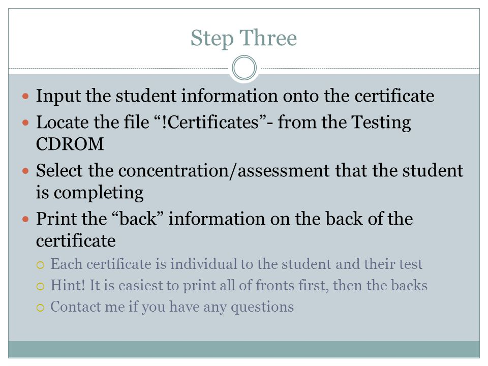 Step Three Input the student information onto the certificate Locate the file !Certificates - from the Testing CDROM Select the concentration/assessment that the student is completing Print the back information on the back of the certificate  Each certificate is individual to the student and their test  Hint.