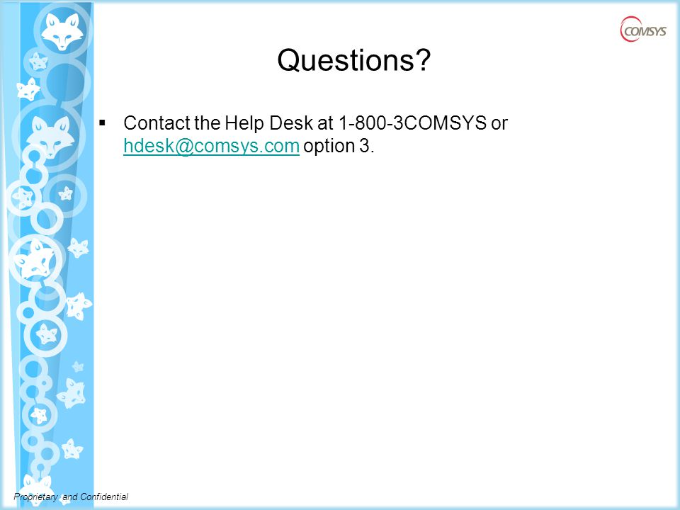 Questions  Contact the Help Desk at 1-800-3COMSYS or hdesk@comsys.com option 3. hdesk@comsys.com