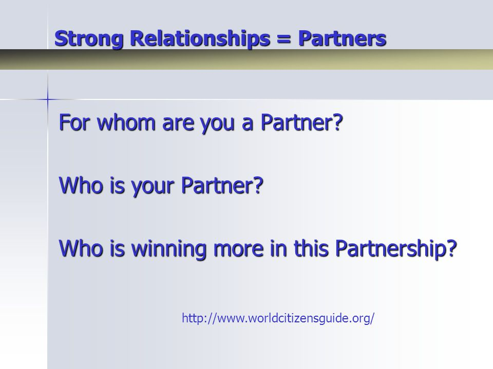 Strong Relationships = Partners For whom are you a Partner.