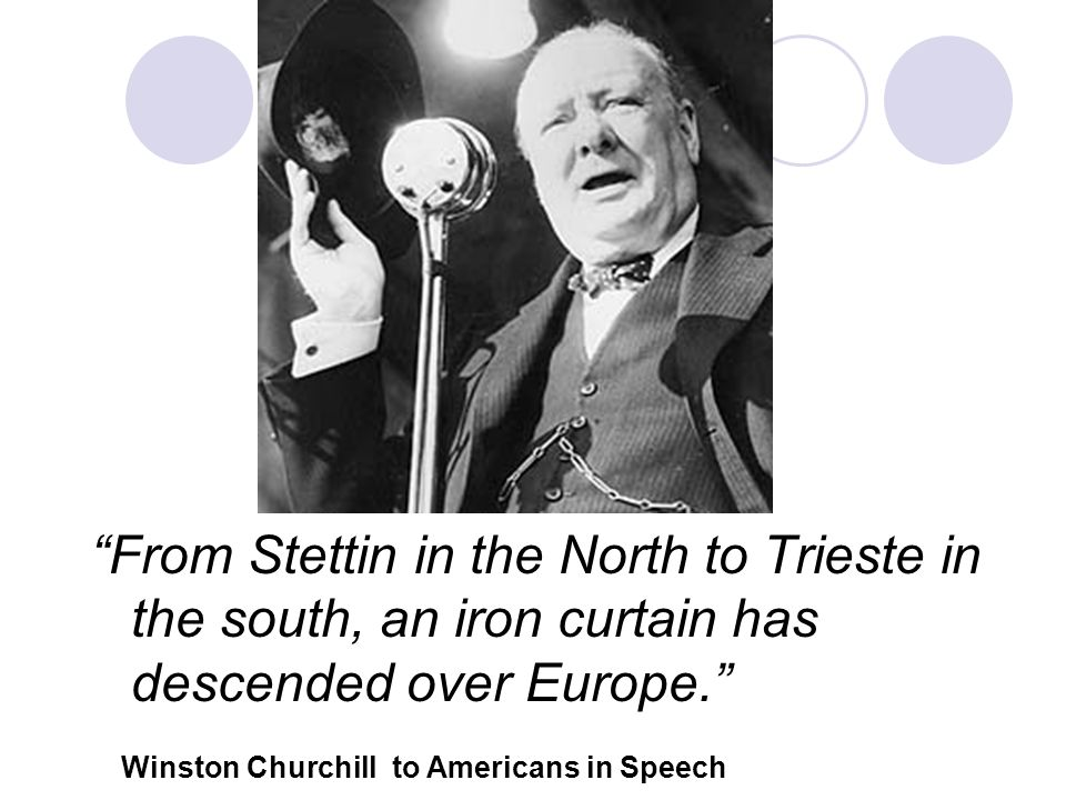 From Stettin in the North to Trieste in the south, an iron curtain has descended over Europe. Winston Churchill to Americans in Speech