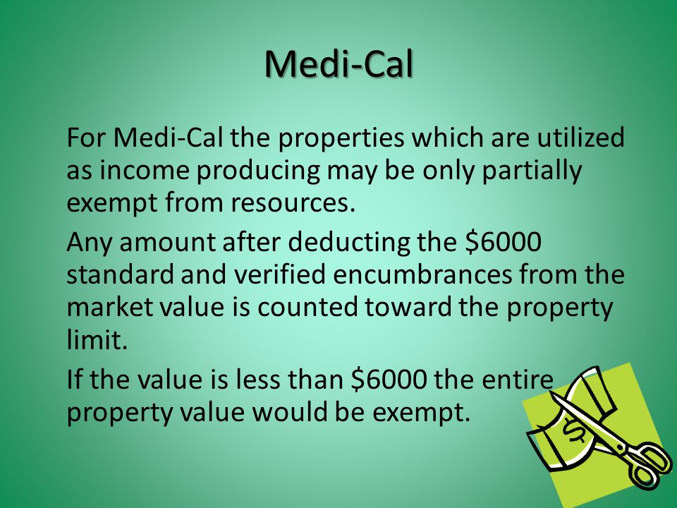 Medi-Cal For Medi-Cal the properties which are utilized as income producing may be only partially exempt from resources.