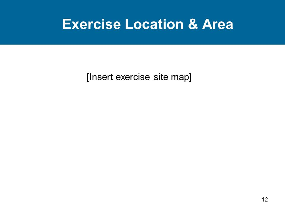 12 Exercise Location & Area [Insert exercise site map]