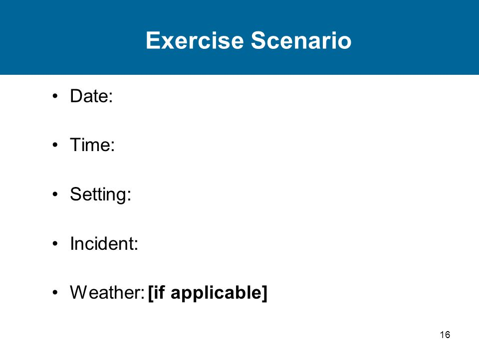 16 Exercise Scenario Date: Time: Setting: Incident: Weather:[if applicable]