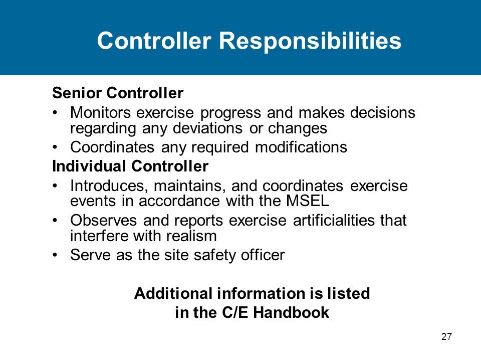 27 Controller Responsibilities Senior Controller Monitors exercise progress and makes decisions regarding any deviations or changes Coordinates any required modifications Individual Controller Introduces, maintains, and coordinates exercise events in accordance with the MSEL Observes and reports exercise artificialities that interfere with realism Serve as the site safety officer Additional information is listed in the C/E Handbook