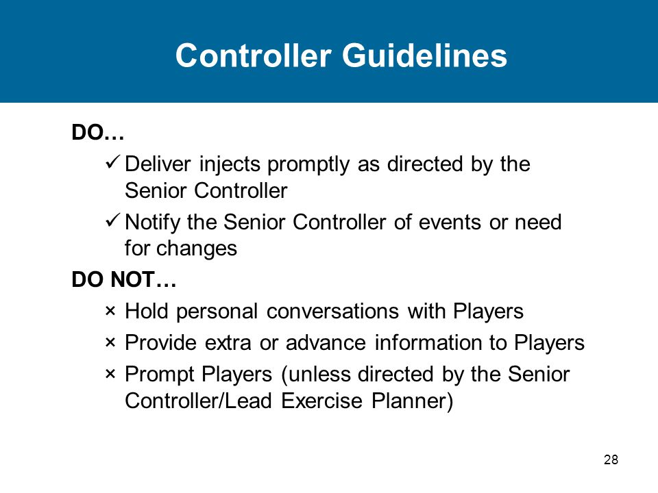 28 Controller Guidelines DO… Deliver injects promptly as directed by the Senior Controller Notify the Senior Controller of events or need for changes DO NOT… ×Hold personal conversations with Players ×Provide extra or advance information to Players ×Prompt Players (unless directed by the Senior Controller/Lead Exercise Planner)