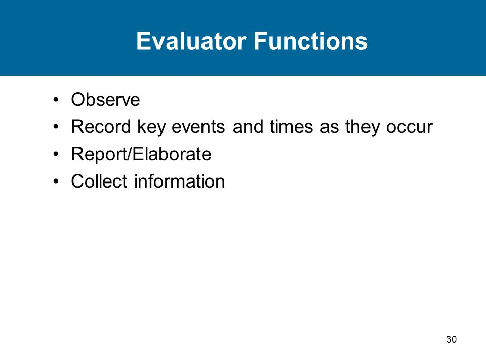 30 Evaluator Functions Observe Record key events and times as they occur Report/Elaborate Collect information