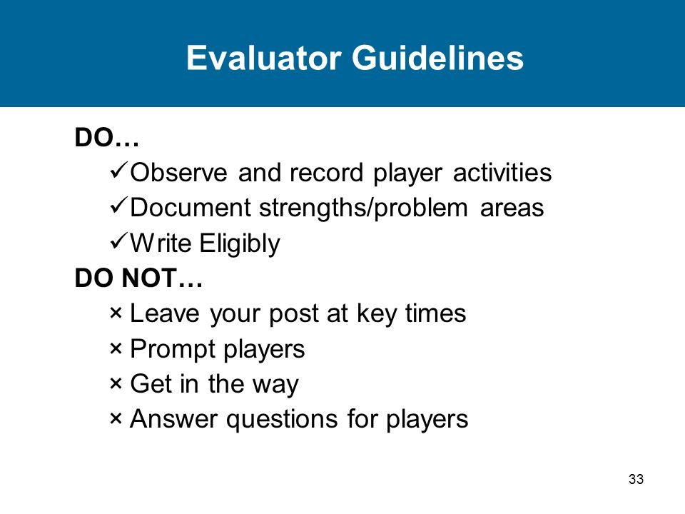33 Evaluator Guidelines DO… Observe and record player activities Document strengths/problem areas Write Eligibly DO NOT… ×Leave your post at key times ×Prompt players ×Get in the way ×Answer questions for players