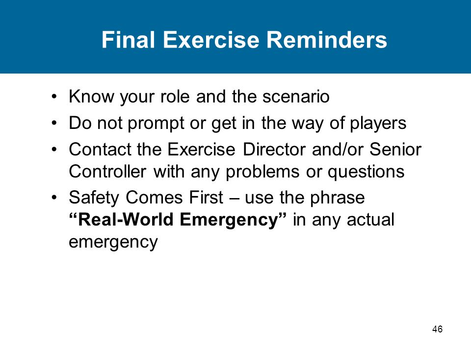 46 Final Exercise Reminders Know your role and the scenario Do not prompt or get in the way of players Contact the Exercise Director and/or Senior Controller with any problems or questions Safety Comes First – use the phrase Real-World Emergency in any actual emergency