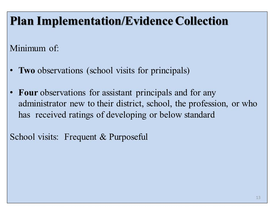Plan Implementation/Evidence Collection Minimum of: Two observations (school visits for principals) Four observations for assistant principals and for any administrator new to their district, school, the profession, or who has received ratings of developing or below standard School visits: Frequent & Purposeful 13