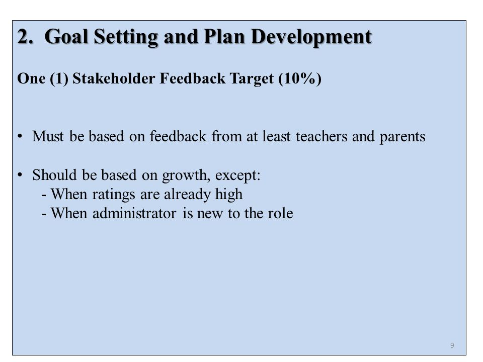 2.Goal Setting and Plan Development One (1) Stakeholder Feedback Target (10%) Must be based on feedback from at least teachers and parents Should be based on growth, except: - When ratings are already high - When administrator is new to the role 9