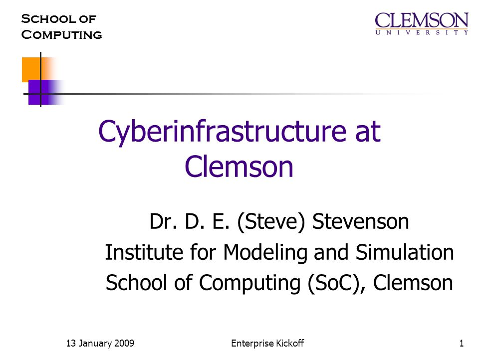School of Computing 13 January 2009Enterprise Kickoff1 Cyberinfrastructure at Clemson Dr.