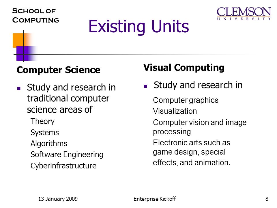 School of Computing 13 January 2009Enterprise Kickoff8 Existing Units Computer Science Study and research in traditional computer science areas of Theory Systems Algorithms Software Engineering Cyberinfrastructure Visual Computing Study and research in Computer graphics Visualization Computer vision and image processing Electronic arts such as game design, special effects, and animation.