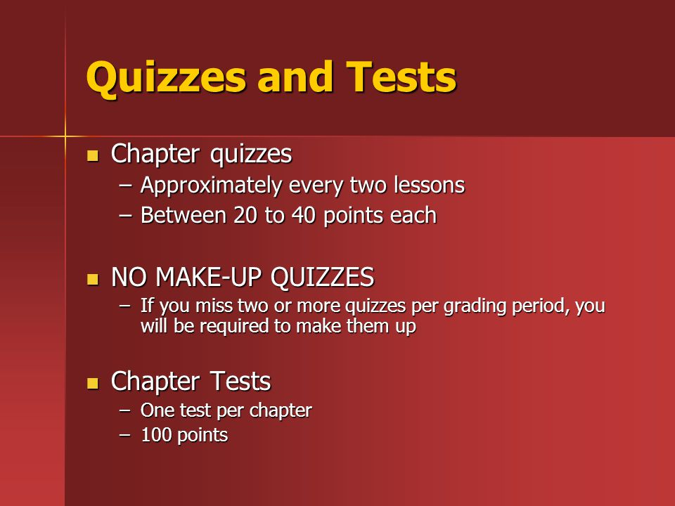 Quizzes and Tests Chapter quizzes Chapter quizzes –Approximately every two lessons –Between 20 to 40 points each NO MAKE-UP QUIZZES NO MAKE-UP QUIZZES –If you miss two or more quizzes per grading period, you will be required to make them up Chapter Tests Chapter Tests –One test per chapter –100 points