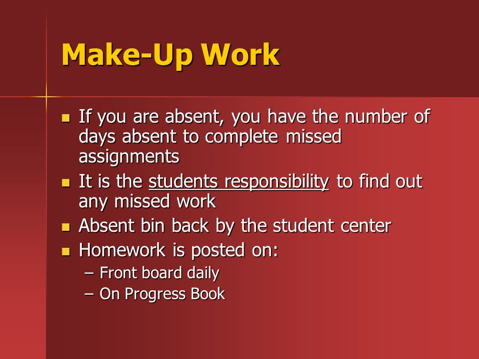 Make-Up Work If you are absent, you have the number of days absent to complete missed assignments If you are absent, you have the number of days absent to complete missed assignments It is the students responsibility to find out any missed work It is the students responsibility to find out any missed work Absent bin back by the student center Absent bin back by the student center Homework is posted on: Homework is posted on: –Front board daily –On Progress Book