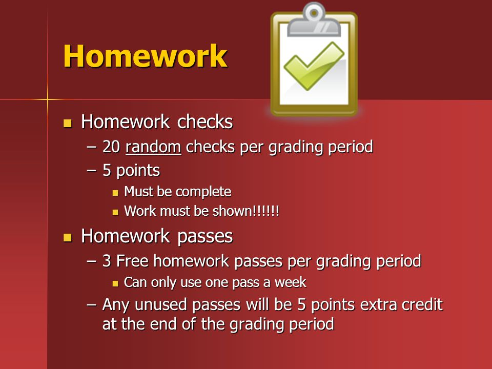 Homework Homework checks Homework checks –20 random checks per grading period –5 points Must be complete Must be complete Work must be shown!!!!!.